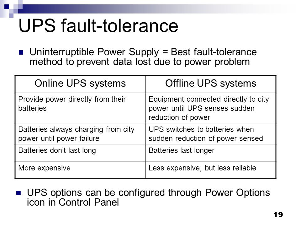 19 UPS fault-tolerance Uninterruptible Power Supply = Best fault-tolerance method to prevent data lost due to power problem Online UPS systemsOffline UPS systems Provide power directly from their batteries Equipment connected directly to city power until UPS senses sudden reduction of power Batteries always charging from city power until power failure UPS switches to batteries when sudden reduction of power sensed Batteries dont last longBatteries last longer More expensiveLess expensive, but less reliable UPS options can be configured through Power Options icon in Control Panel