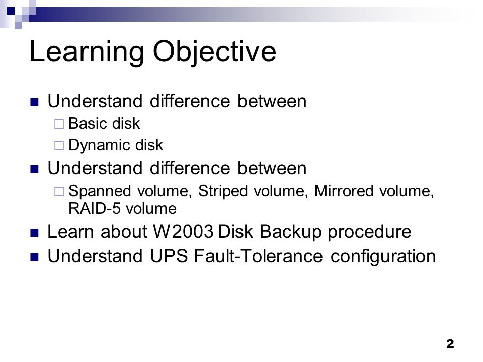 2 Learning Objective Understand difference between Basic disk Dynamic disk Understand difference between Spanned volume, Striped volume, Mirrored volume, RAID-5 volume Learn about W2003 Disk Backup procedure Understand UPS Fault-Tolerance configuration