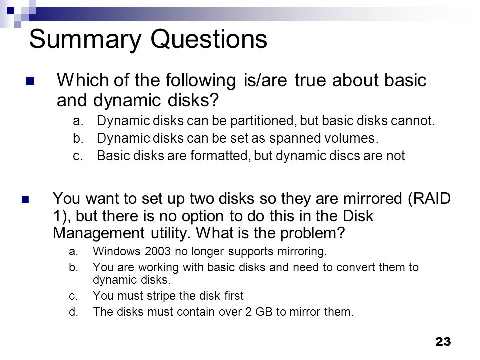 23 Summary Questions You want to set up two disks so they are mirrored (RAID 1), but there is no option to do this in the Disk Management utility.