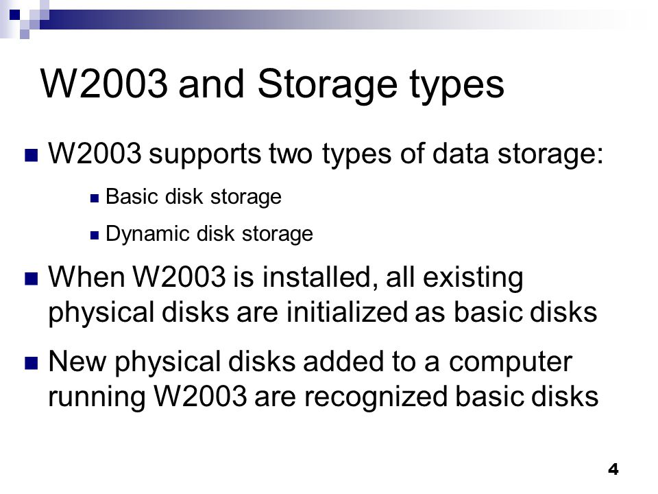 4 W2003 and Storage types W2003 supports two types of data storage: Basic disk storage Dynamic disk storage When W2003 is installed, all existing physical disks are initialized as basic disks New physical disks added to a computer running W2003 are recognized basic disks