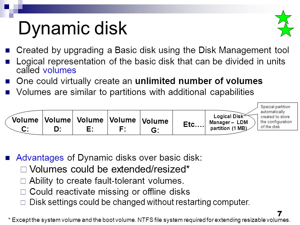 7 Dynamic disk Created by upgrading a Basic disk using the Disk Management tool Logical representation of the basic disk that can be divided in units called volumes One could virtually create an unlimited number of volumes Volumes are similar to partitions with additional capabilities Volume C: Volume D: Volume E: Logical Disk Manager – LDM partition (1 MB) Etc….