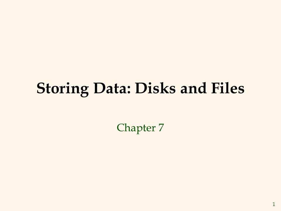 1 Storing Data: Disks and Files Chapter 7