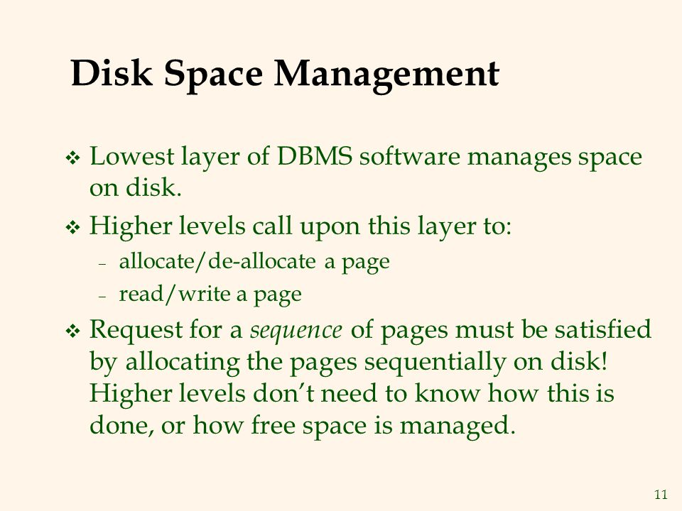 11 Disk Space Management v Lowest layer of DBMS software manages space on disk.