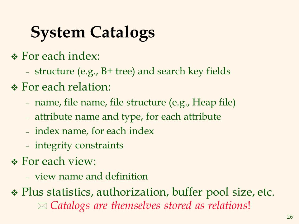 26 System Catalogs v For each index: – structure (e.g., B+ tree) and search key fields v For each relation: – name, file name, file structure (e.g., Heap file) – attribute name and type, for each attribute – index name, for each index – integrity constraints v For each view: – view name and definition v Plus statistics, authorization, buffer pool size, etc.