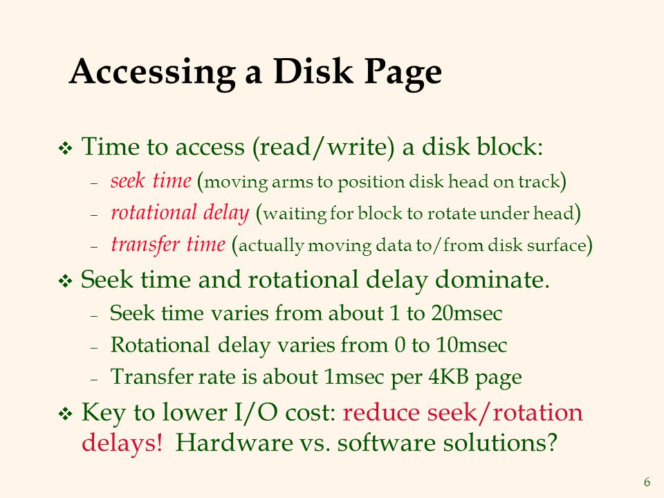 6 Accessing a Disk Page v Time to access (read/write) a disk block: – seek time ( moving arms to position disk head on track ) – rotational delay ( waiting for block to rotate under head ) – transfer time ( actually moving data to/from disk surface ) v Seek time and rotational delay dominate.