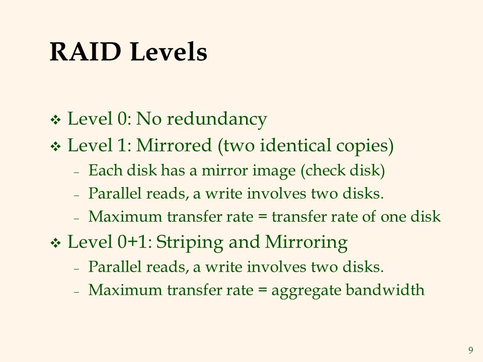 9 RAID Levels v Level 0: No redundancy v Level 1: Mirrored (two identical copies) – Each disk has a mirror image (check disk) – Parallel reads, a write involves two disks.