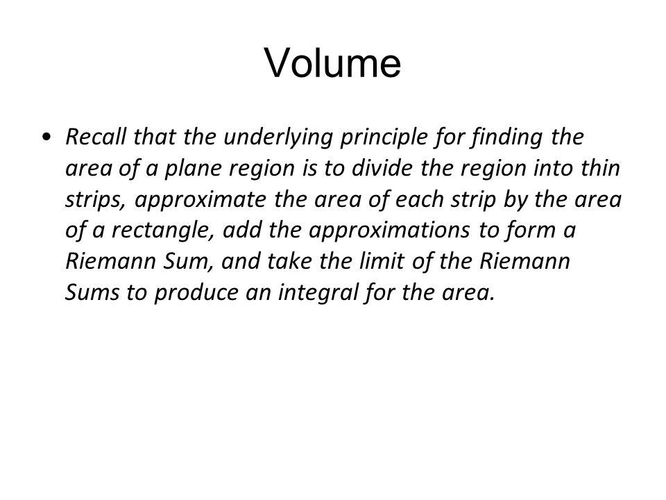 Volume Recall that the underlying principle for finding the area of a plane region is to divide the region into thin strips, approximate the area of e
