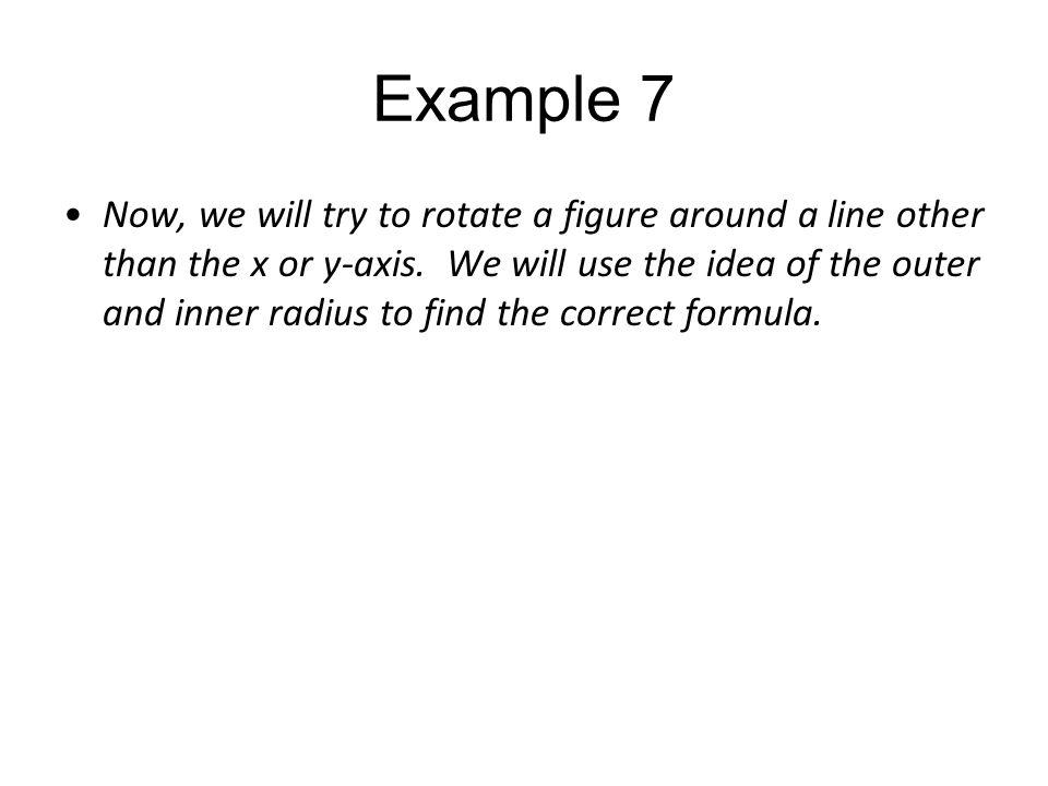 Example 7 Now, we will try to rotate a figure around a line other than the x or y-axis. We will use the idea of the outer and inner radius to find the