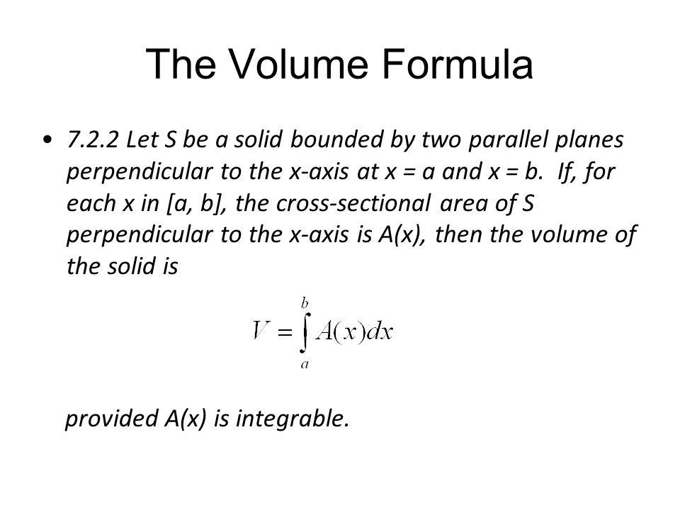 The Volume Formula 7.2.2 Let S be a solid bounded by two parallel planes perpendicular to the x-axis at x = a and x = b. If, for each x in [a, b], the