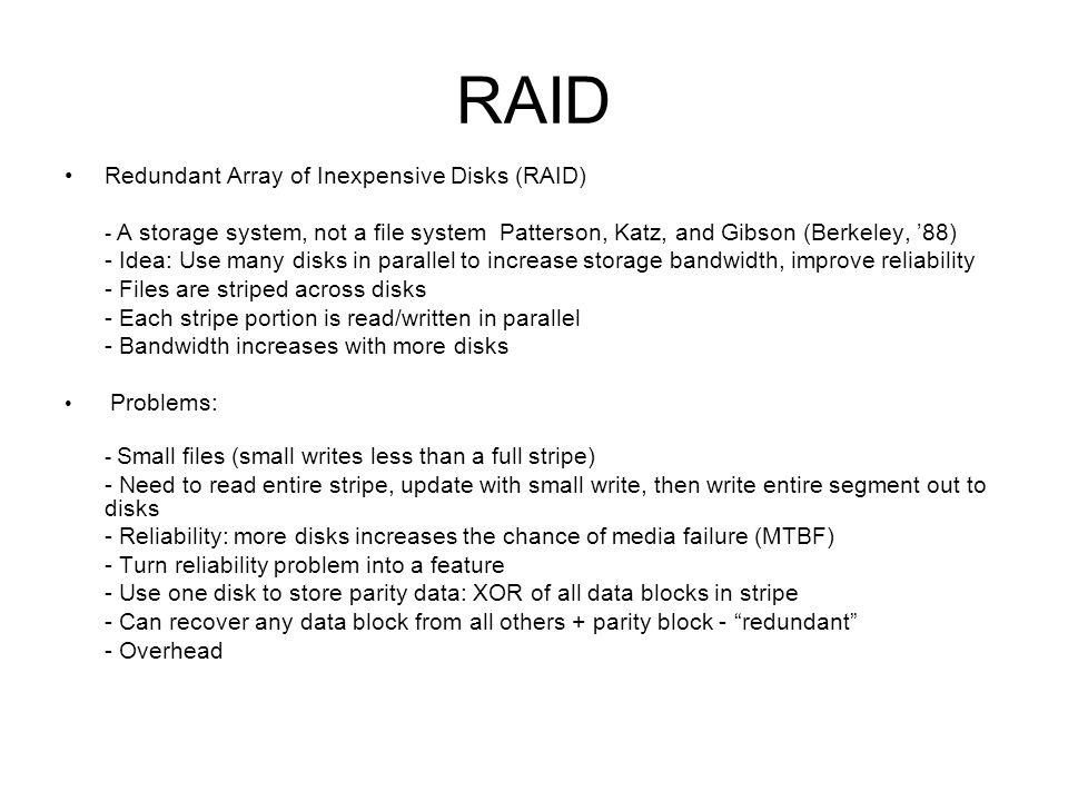 RAID Redundant Array of Inexpensive Disks (RAID) - A storage system, not a file system Patterson, Katz, and Gibson (Berkeley, 88) - Idea: Use many disks in parallel to increase storage bandwidth, improve reliability - Files are striped across disks - Each stripe portion is read/written in parallel - Bandwidth increases with more disks Problems : - Small files (small writes less than a full stripe) - Need to read entire stripe, update with small write, then write entire segment out to disks - Reliability: more disks increases the chance of media failure (MTBF) - Turn reliability problem into a feature - Use one disk to store parity data: XOR of all data blocks in stripe - Can recover any data block from all others + parity block - redundant - Overhead