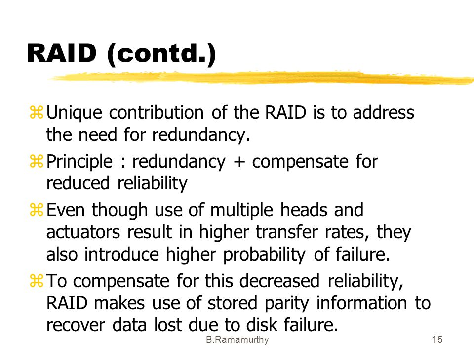 B.Ramamurthy15 RAID (contd.) zUnique contribution of the RAID is to address the need for redundancy. zPrinciple : redundancy + compensate for reduced