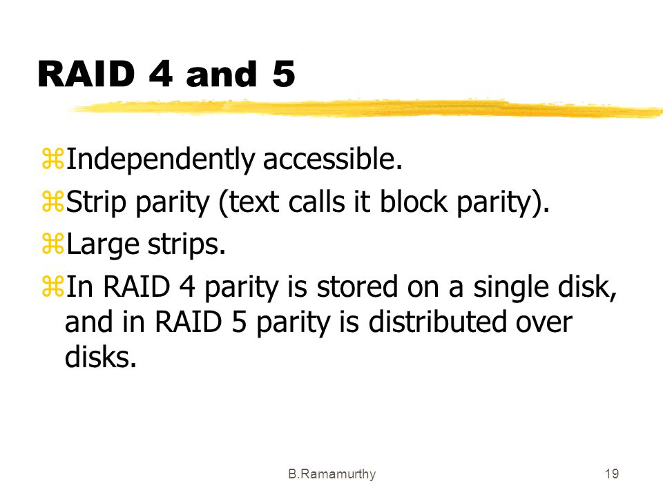 B.Ramamurthy19 RAID 4 and 5 zIndependently accessible. zStrip parity (text calls it block parity). zLarge strips. zIn RAID 4 parity is stored on a sin