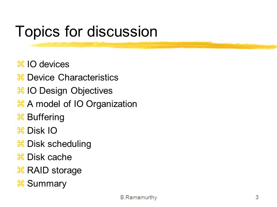 B.Ramamurthy3 Topics for discussion IO devices Device Characteristics IO Design Objectives A model of IO Organization Buffering Disk IO Disk schedulin