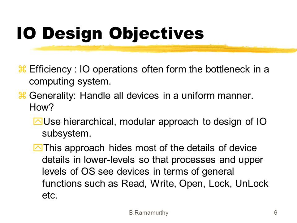 B.Ramamurthy6 IO Design Objectives Efficiency : IO operations often form the bottleneck in a computing system. Generality: Handle all devices in a uni