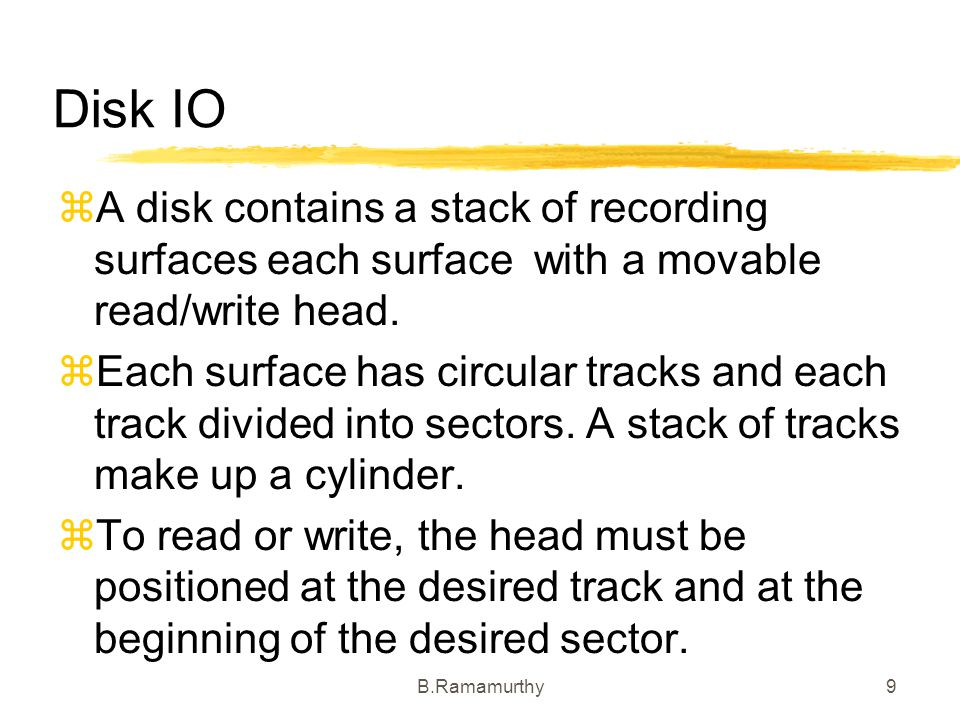 B.Ramamurthy9 Disk IO A disk contains a stack of recording surfaces each surface with a movable read/write head. Each surface has circular tracks and