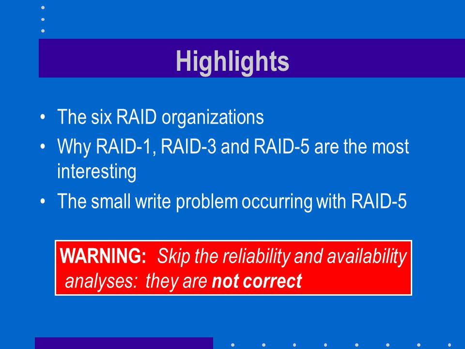 The six RAID organizations Why RAID-1, RAID-3 and RAID-5 are the most interesting The small write problem occurring with RAID-5 Highlights WARNING: Skip the reliability and availability analyses: they are not correct