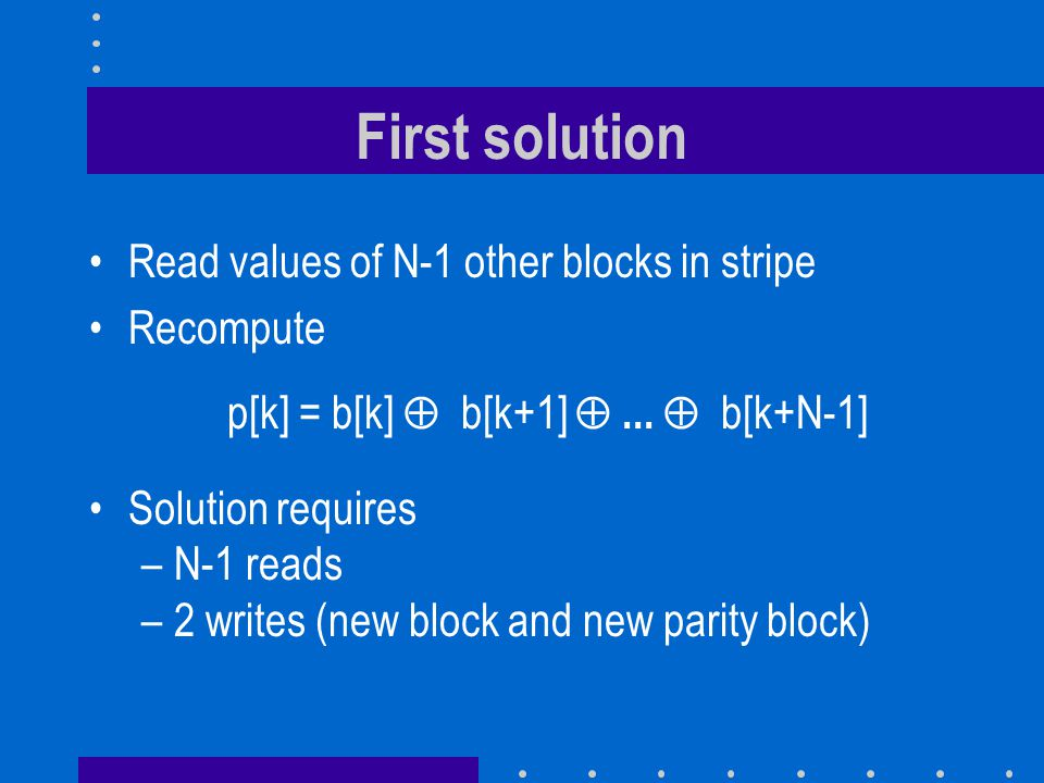 First solution Read values of N-1 other blocks in stripe Recompute p[k] = b[k] b[k+1]...