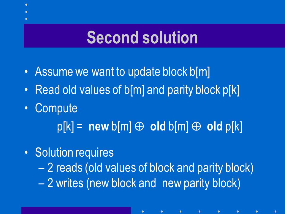 Second solution Assume we want to update block b[m] Read old values of b[m] and parity block p[k] Compute p[k] = new b[m] old b[m] old p[k] Solution requires –2 reads (old values of block and parity block) –2 writes (new block and new parity block)