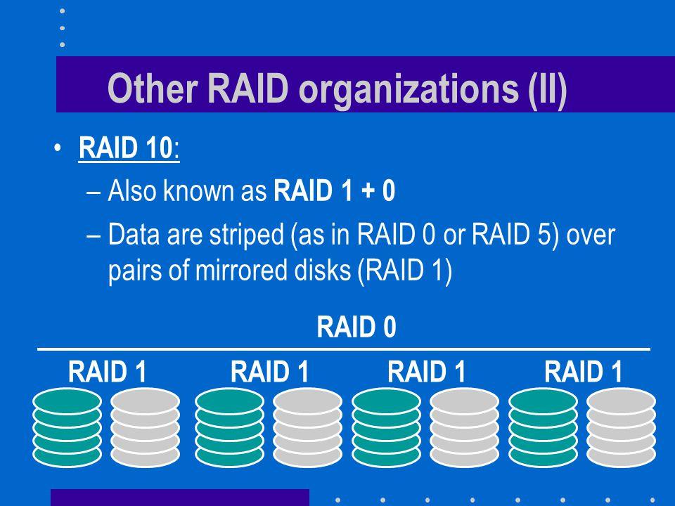 Other RAID organizations (II) RAID 10 : –Also known as RAID 1 + 0 –Data are striped (as in RAID 0 or RAID 5) over pairs of mirrored disks (RAID 1) RAID 0 RAID 1