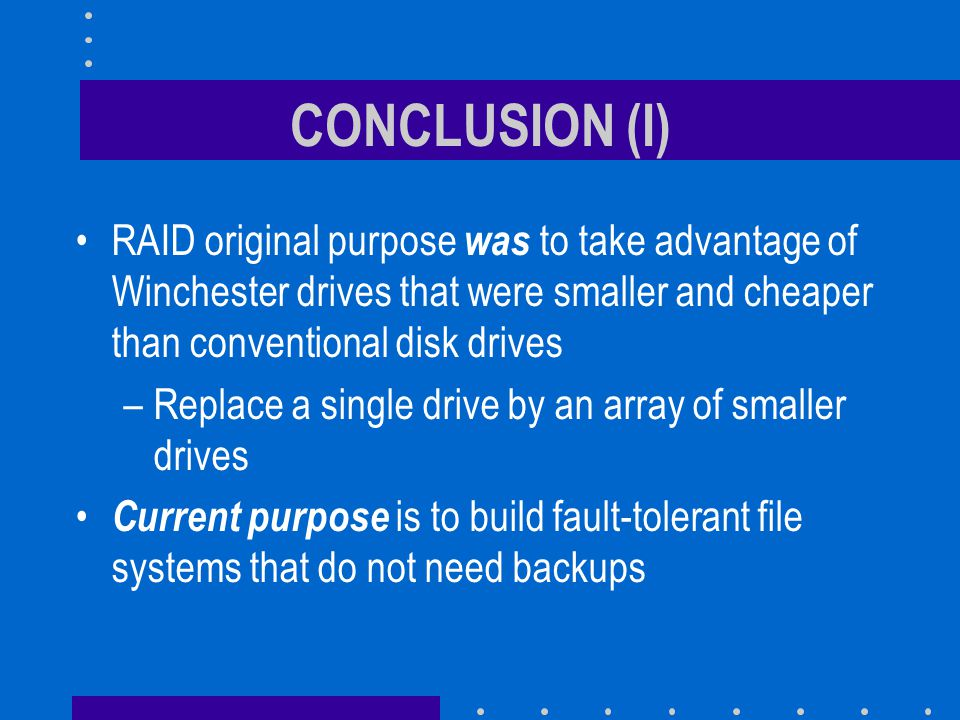 CONCLUSION (I) RAID original purpose was to take advantage of Winchester drives that were smaller and cheaper than conventional disk drives –Replace a single drive by an array of smaller drives Current purpose is to build fault-tolerant file systems that do not need backups