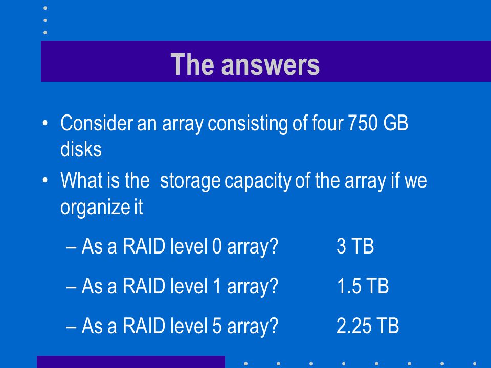 The answers Consider an array consisting of four 750 GB disks What is the storage capacity of the array if we organize it –As a RAID level 0 array 3 TB –As a RAID level 1 array 1.5 TB –As a RAID level 5 array 2.25 TB