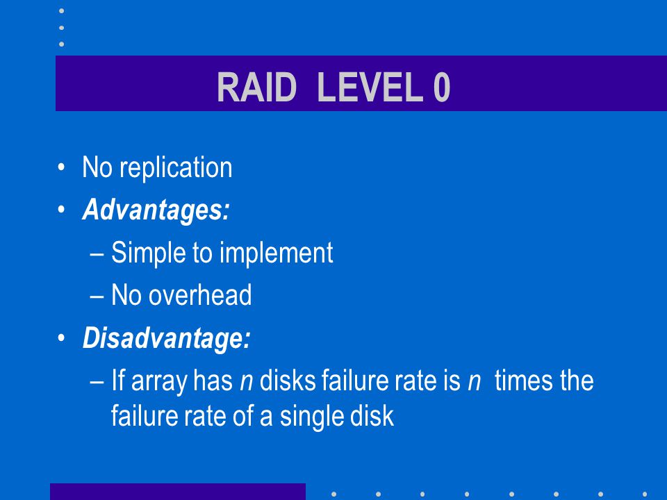 RAID LEVEL 0 No replication Advantages: –Simple to implement –No overhead Disadvantage: –If array has n disks failure rate is n times the failure rate of a single disk