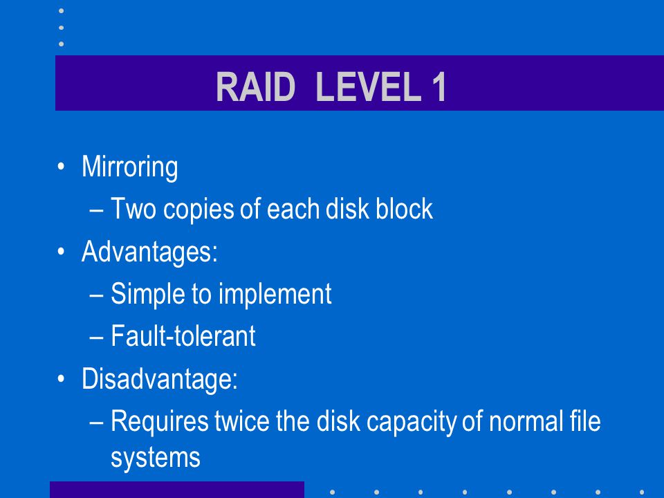 RAID LEVEL 1 Mirroring –Two copies of each disk block Advantages: –Simple to implement –Fault-tolerant Disadvantage: –Requires twice the disk capacity of normal file systems