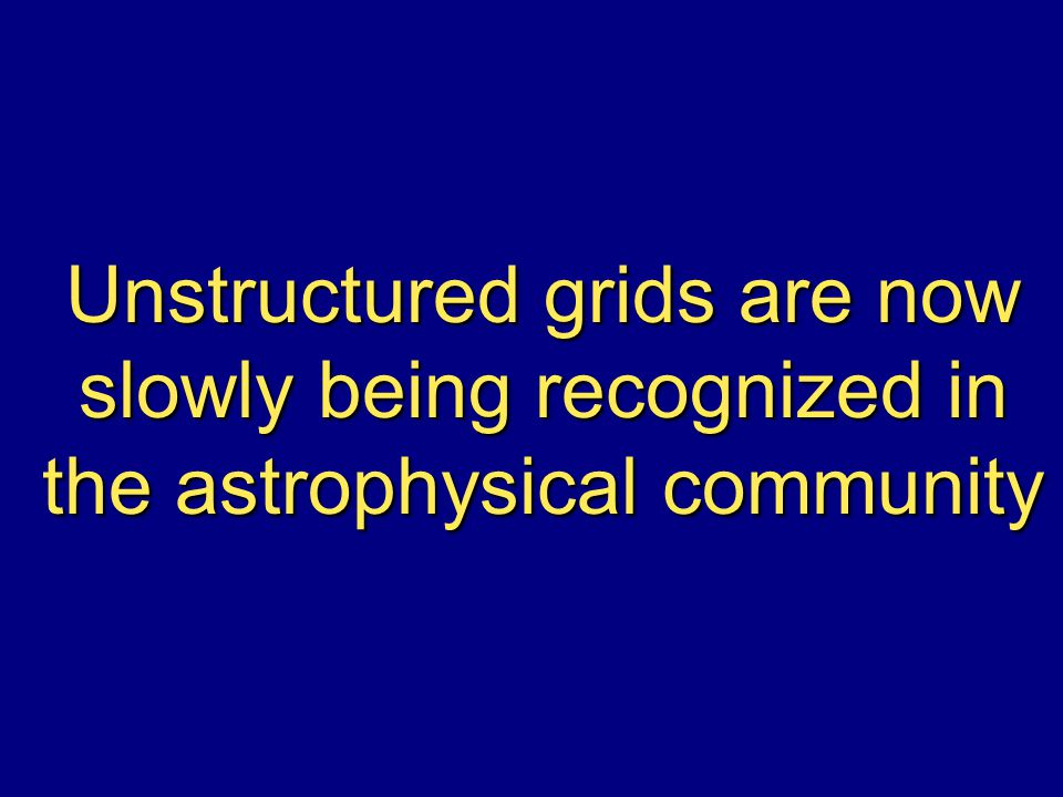 Unstructured grids are now slowly being recognized in the astrophysical community