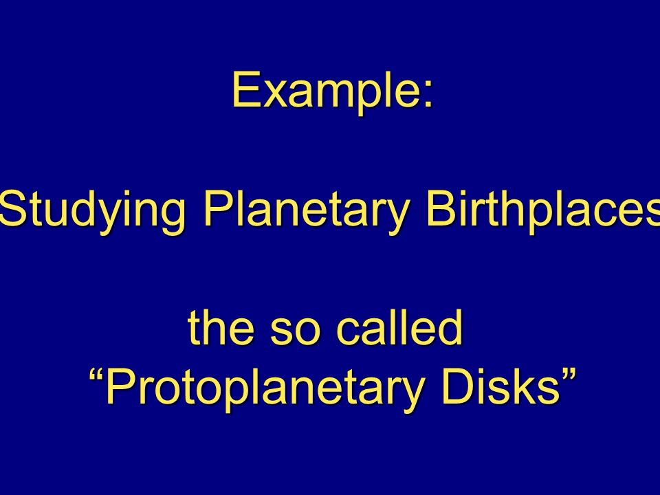 Example: Studying Planetary Birthplaces the so called Protoplanetary Disks