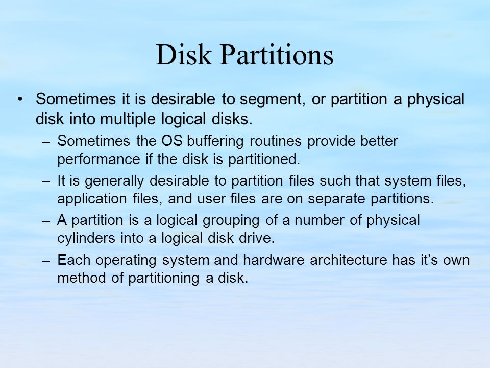Disk Partitions Sometimes it is desirable to segment, or partition a physical disk into multiple logical disks. –Sometimes the OS buffering routines p