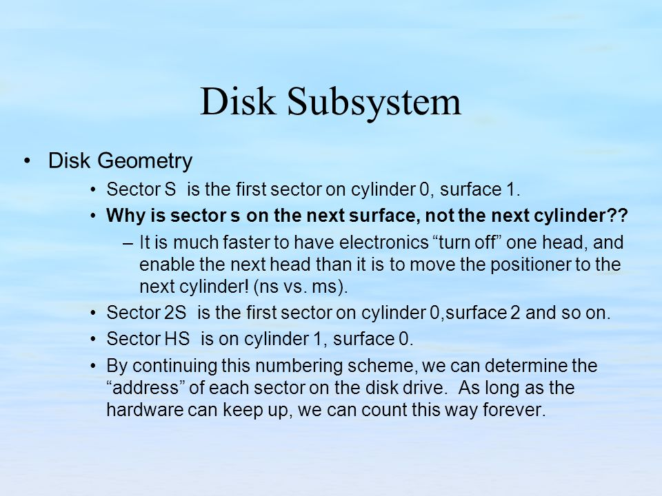 Disk Subsystem Disk Geometry Sector S is the first sector on cylinder 0, surface 1. Why is sector s on the next surface, not the next cylinder?? –It i