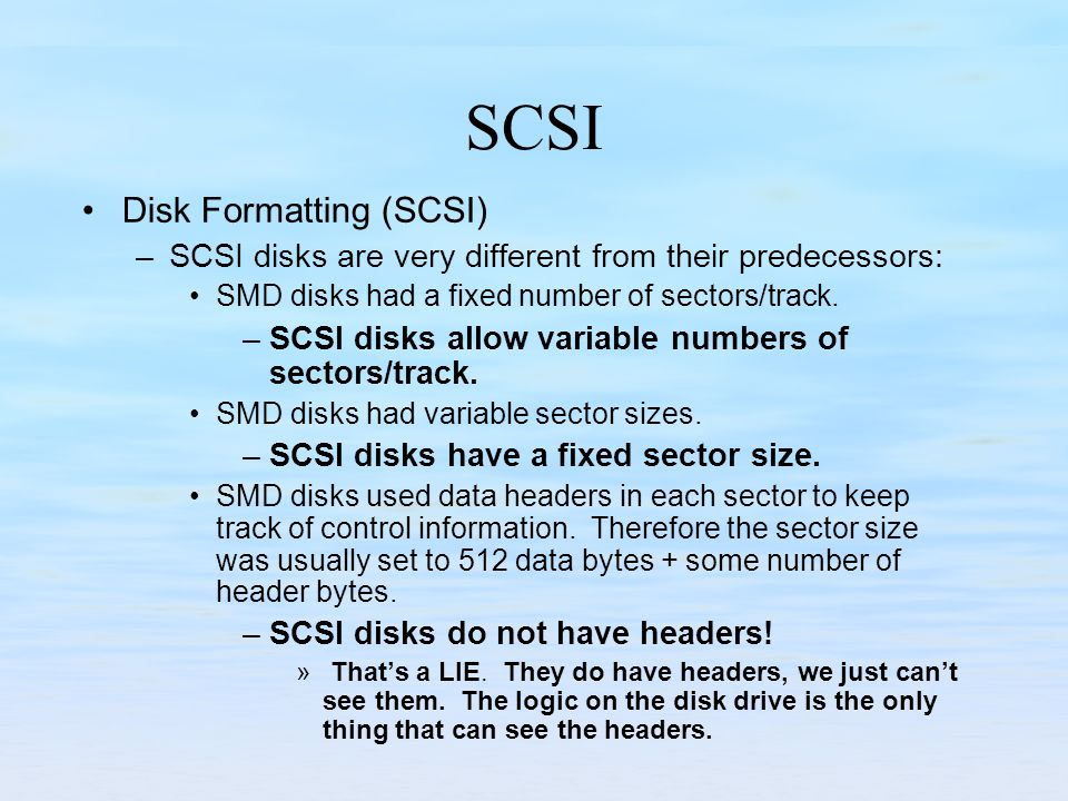 SCSI Disk Formatting (SCSI) –SCSI disks are very different from their predecessors: SMD disks had a fixed number of sectors/track. –SCSI disks allow v