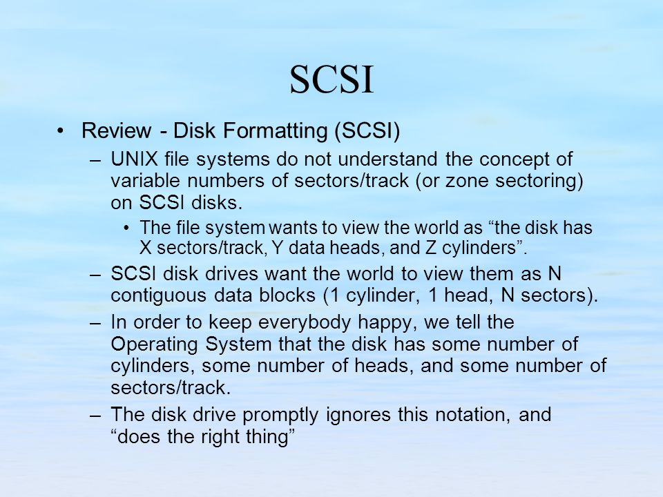 SCSI Review - Disk Formatting (SCSI) –UNIX file systems do not understand the concept of variable numbers of sectors/track (or zone sectoring) on SCSI