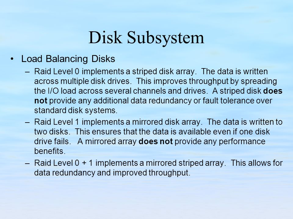 Disk Subsystem Load Balancing Disks –Raid Level 0 implements a striped disk array. The data is written across multiple disk drives. This improves thro