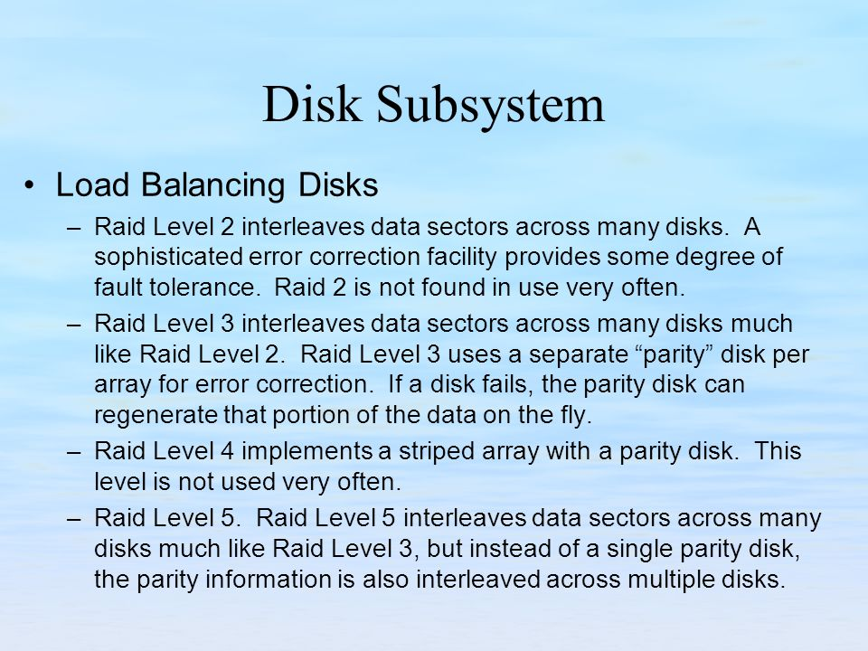 Disk Subsystem Load Balancing Disks –Raid Level 2 interleaves data sectors across many disks. A sophisticated error correction facility provides some