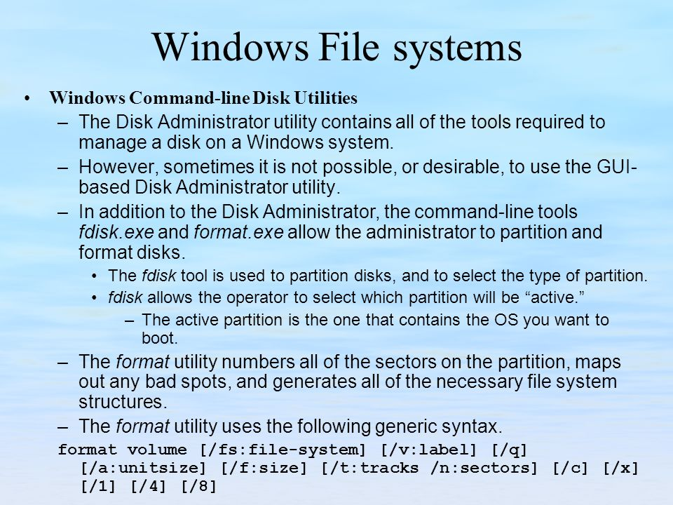 Windows File systems Windows Command-line Disk Utilities –The Disk Administrator utility contains all of the tools required to manage a disk on a Wind