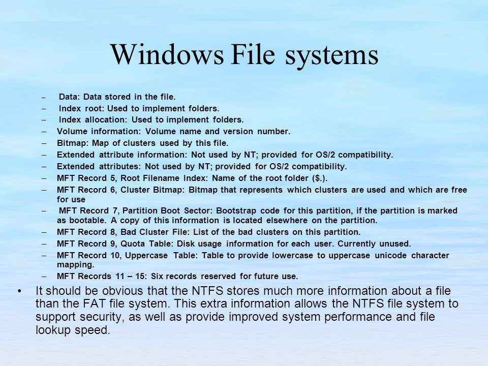 Windows File systems – Data: Data stored in the file. – Index root: Used to implement folders. – Index allocation: Used to implement folders. –Volume
