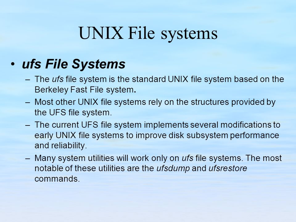 UNIX File systems ufs File Systems –The ufs file system is the standard UNIX file system based on the Berkeley Fast File system. –Most other UNIX file
