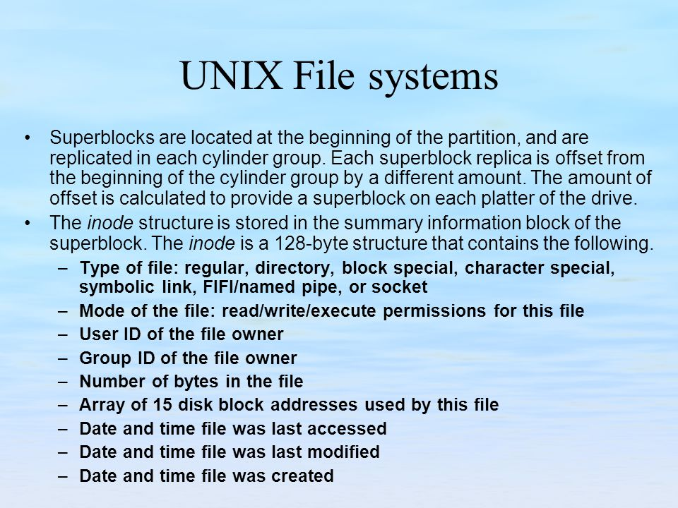 UNIX File systems Superblocks are located at the beginning of the partition, and are replicated in each cylinder group. Each superblock replica is off