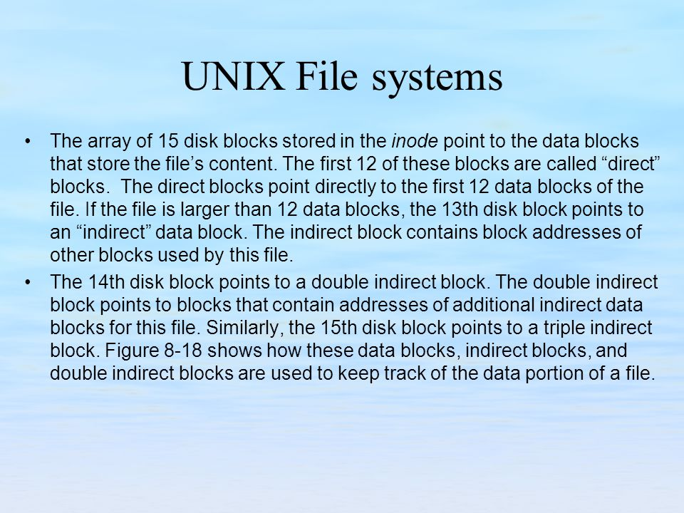 UNIX File systems The array of 15 disk blocks stored in the inode point to the data blocks that store the files content. The first 12 of these blocks