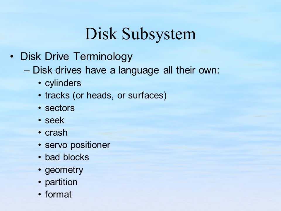 Disk Subsystem Disk Drive Terminology –Disk drives have a language all their own: cylinders tracks (or heads, or surfaces) sectors seek crash servo po