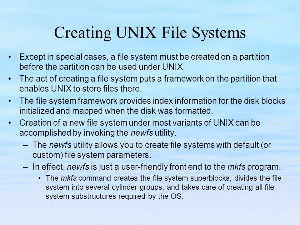 Creating UNIX File Systems Except in special cases, a file system must be created on a partition before the partition can be used under UNIX. The act