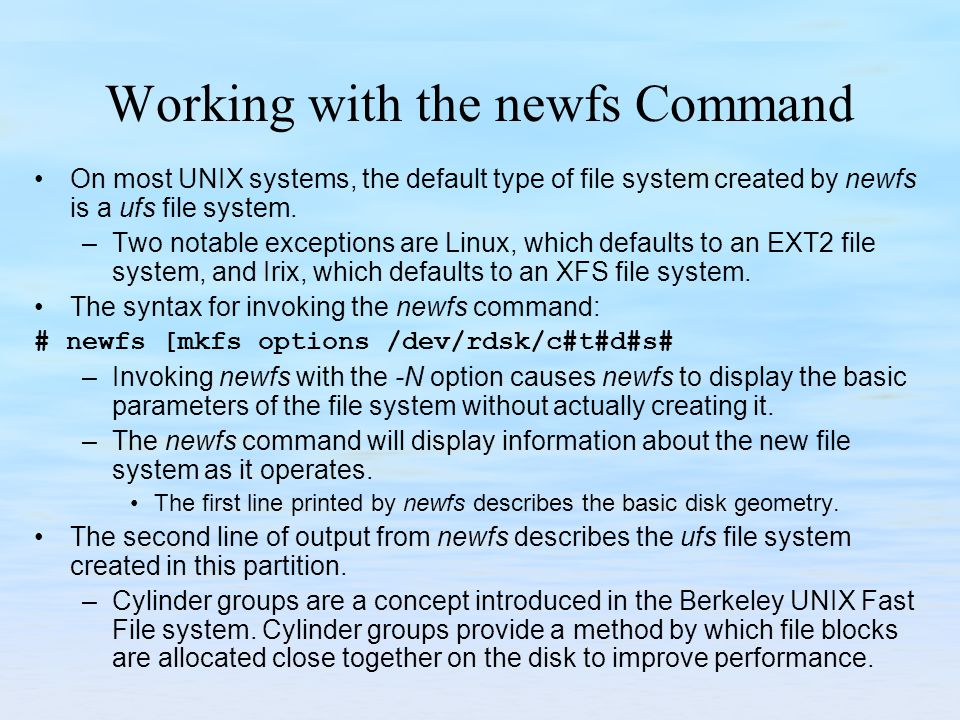 Working with the newfs Command On most UNIX systems, the default type of file system created by newfs is a ufs file system. –Two notable exceptions ar
