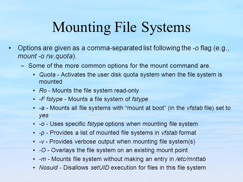 Mounting File Systems Options are given as a comma-separated list following the -o flag (e.g., mount -o rw,quota). –Some of the more common options fo