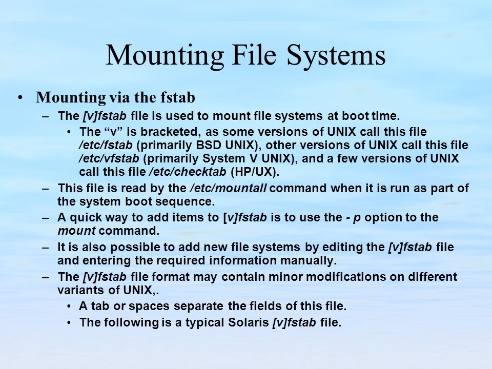 Mounting File Systems Mounting via the fstab –The [v]fstab file is used to mount file systems at boot time. The v is bracketed, as some versions of UN