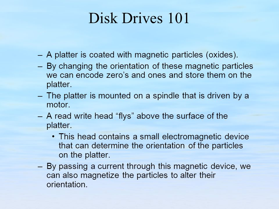 Disk Drives 101 –A platter is coated with magnetic particles (oxides). –By changing the orientation of these magnetic particles we can encode zeros an