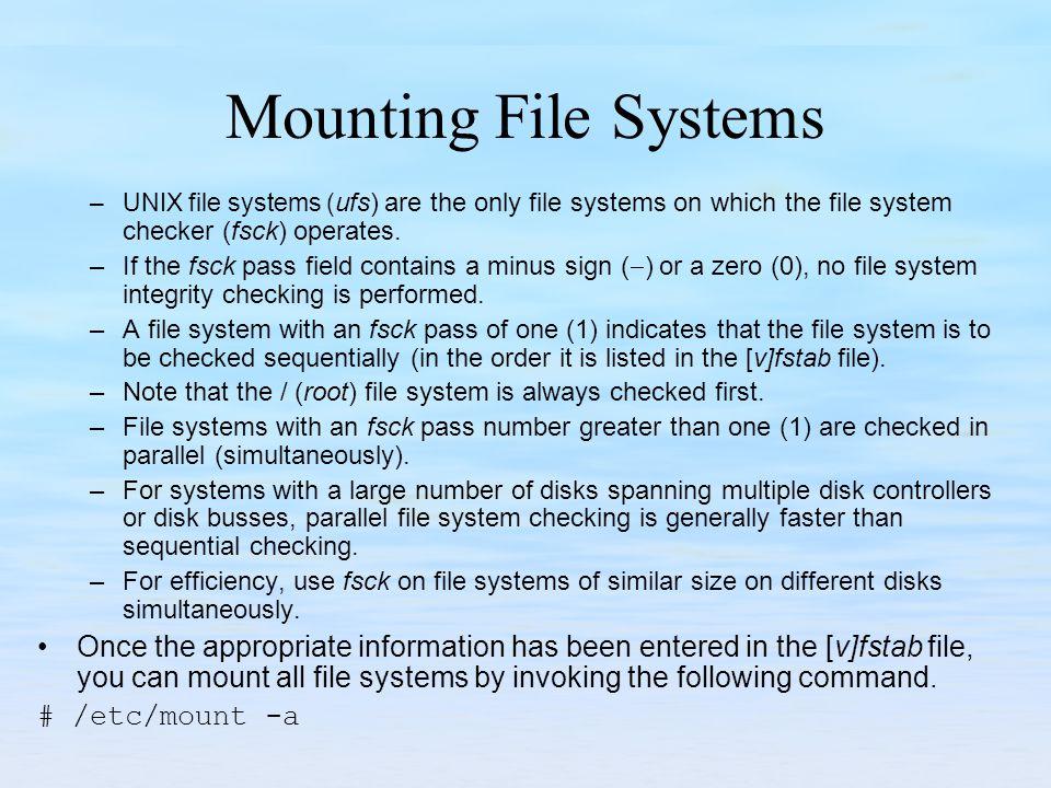 Mounting File Systems –UNIX file systems ( ufs) are the only file systems on which the file system checker (fsck) operates. –If the fsck pass field co