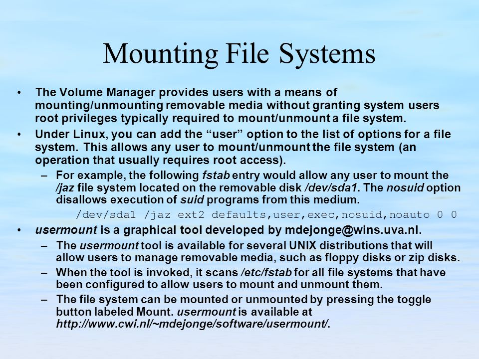 Mounting File Systems The Volume Manager provides users with a means of mounting/unmounting removable media without granting system users root privile