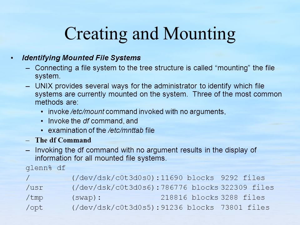 Creating and Mounting Identifying Mounted File Systems –Connecting a file system to the tree structure is called mounting the file system. –UNIX provi