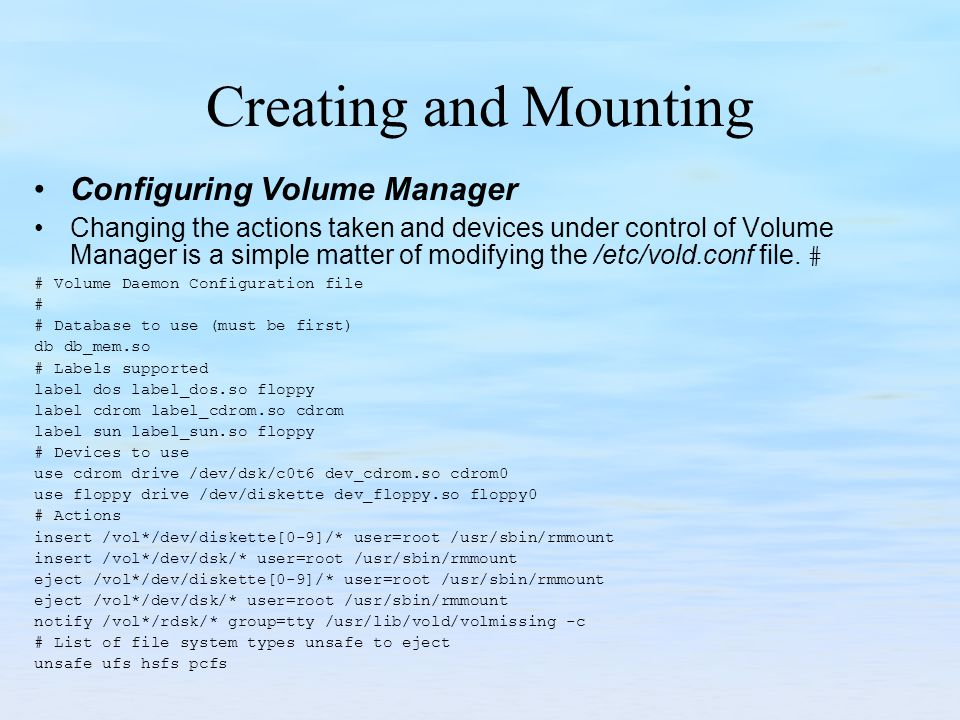 Creating and Mounting Configuring Volume Manager Changing the actions taken and devices under control of Volume Manager is a simple matter of modifyin